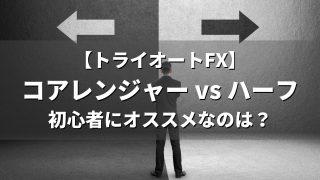 【トライオートFX】コアレンジャー vs ハーフ。初心者にオススメなのは?